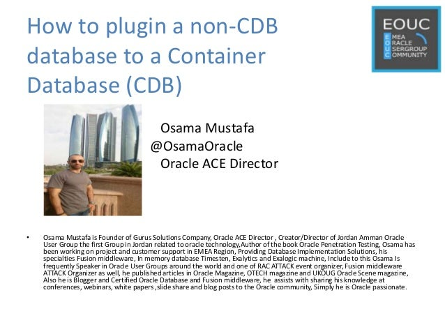 How to plugin a non-CDB database to a Container Database (CDB) Osama Mustafa @OsamaOracle Oracle ACE Director • Osama Must...
