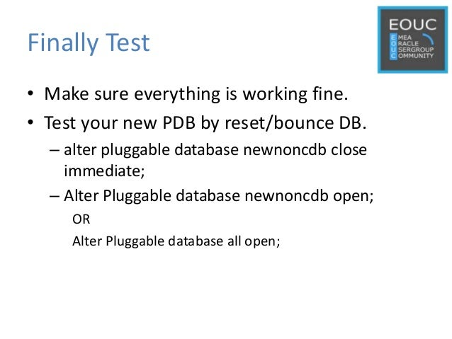 Finally Test • Make sure everything is working fine. • Test your new PDB by reset/bounce DB. – alter pluggable database ne...