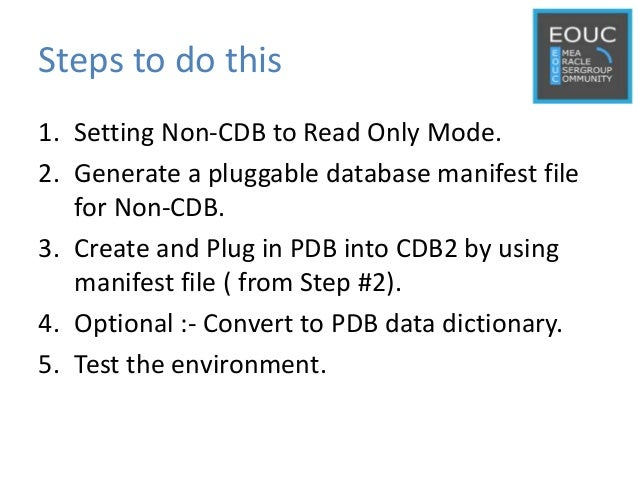 Steps to do this 1. Setting Non-CDB to Read Only Mode. 2. Generate a pluggable database manifest file for Non-CDB. 3. Crea...