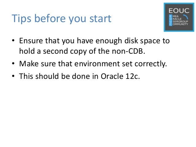Tips before you start • Ensure that you have enough disk space to hold a second copy of the non-CDB. • Make sure that envi...