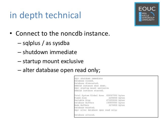 in depth technical • Connect to the noncdb instance. – sqlplus / as sysdba – shutdown immediate – startup mount exclusive ...
