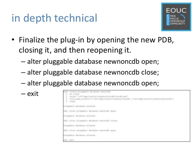 in depth technical • Finalize the plug-in by opening the new PDB, closing it, and then reopening it. – alter pluggable dat...