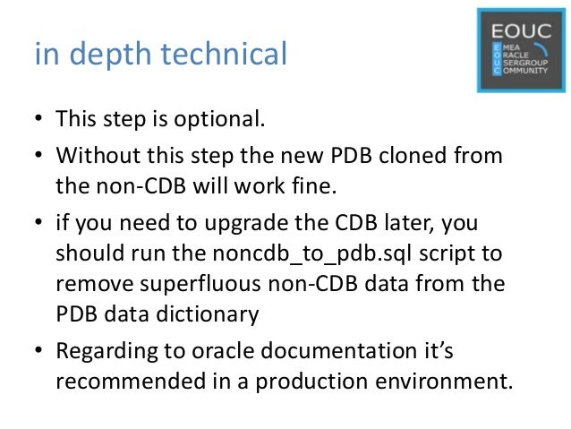 in depth technical • This step is optional. • Without this step the new PDB cloned from the non-CDB will work fine. • if y...