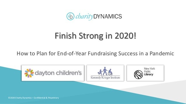 ©2020 Charity Dynamics – Confidential & Proprietary Finish Strong in 2020! How to Plan for End-of-Year Fundraising Success...