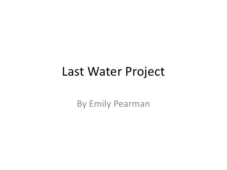 Last Water Project<br />By Emily Pearman<br />