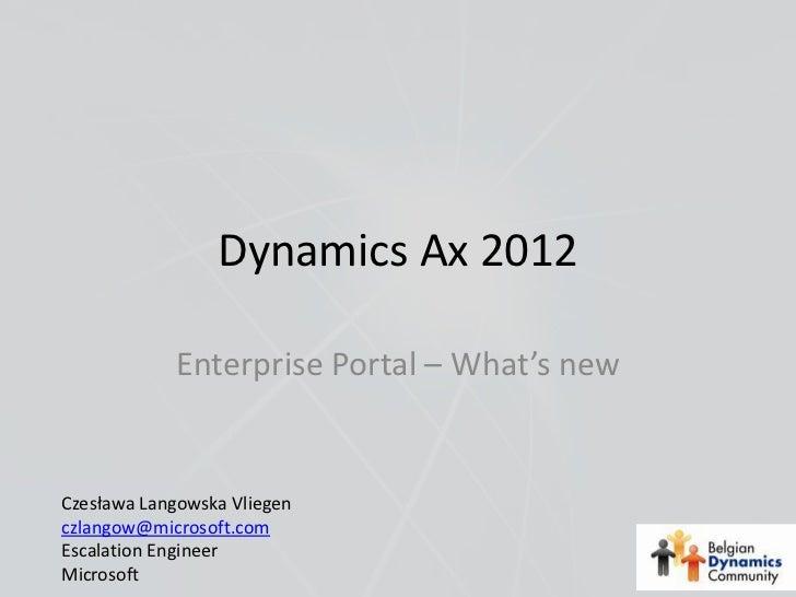 Dynamics Ax 2012            Enterprise Portal – What's newCzesława Langowska Vliegenczlangow@microsoft.comEscalation Engin...