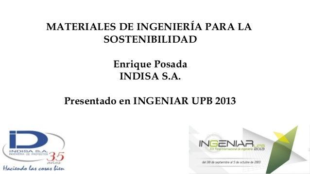 MATERIALES DE INGENIERÍA PARA LA SOSTENIBILIDAD Enrique Posada INDISA S.A. Presentado en INGENIAR UPB 2013