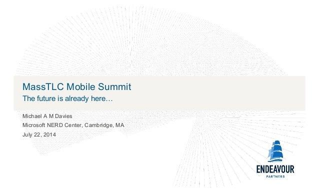 MassTLC Mobile Summit The future is already here… Michael A M Davies Microsoft NERD Center, Cambridge, MA July 22, 2014
