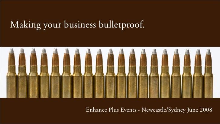 Making your business bulletproof.                       Enhance Plus Events - Newcastle/Sydney June 2008