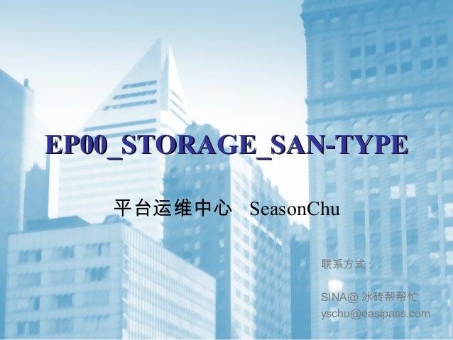 EP00_STORAGE_SAN-TYPEEP00_STORAGE_SAN-TYPE 平台运维中心 SeasonChu 联系方式 : SINA@ 冰砖帮帮忙 yschu@easipass.com