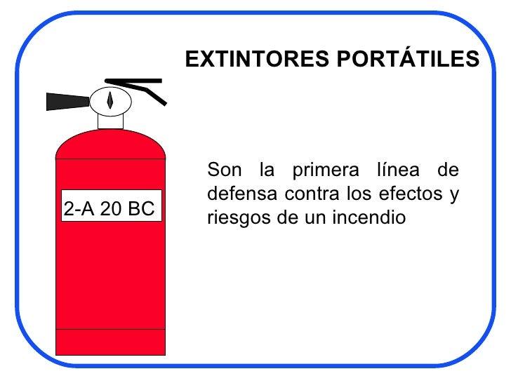 2-A 20 BC EXTINTORES PORTÁTILES Son la primera línea de defensa contra los efectos y riesgos de un incendio