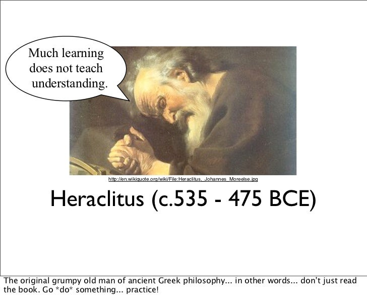 Much learning      does not teach      understanding.                           http://en.wikiquote.org/wiki/File:Heraclit...