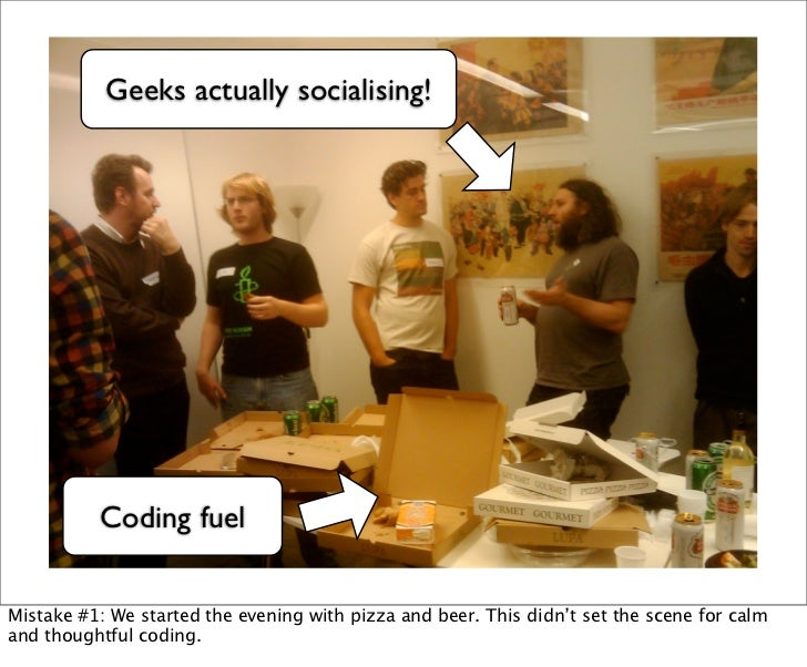Geeks actually socialising!          Coding fuelMistake #1: We started the evening with pizza and beer. This didn't set th...