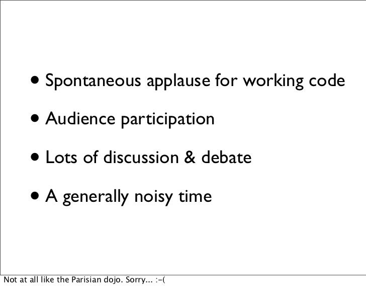 • Spontaneous applause for working code       • Audience participation       • Lots of discussion & debate       • A gener...