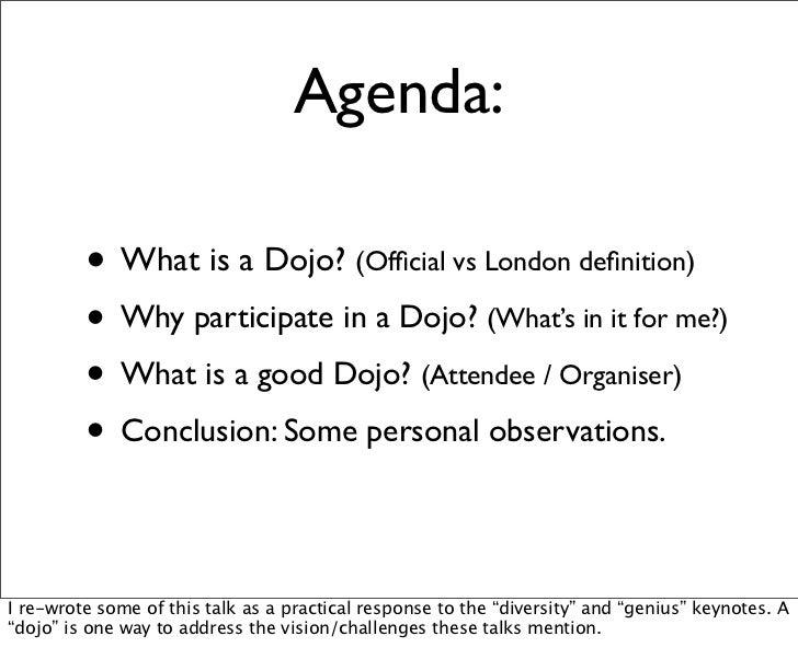Agenda:         • What is a Dojo? (Official vs London definition)         • Why participate in a Dojo? (What's in it for me?...