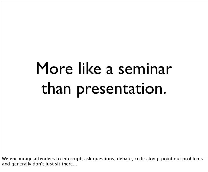 More like a seminar               than presentation.We encourage attendees to interrupt, ask questions, debate, code along...