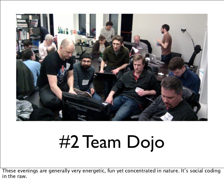 #2 Team DojoThese evenings are generally very energetic, fun yet concentrated in nature. It's social codingin the raw.
