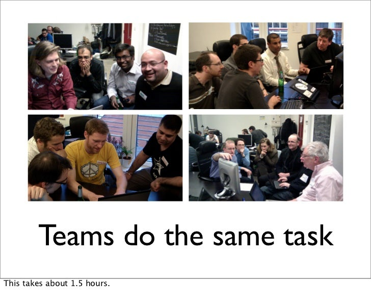 Teams do the same taskThis takes about 1.5 hours.