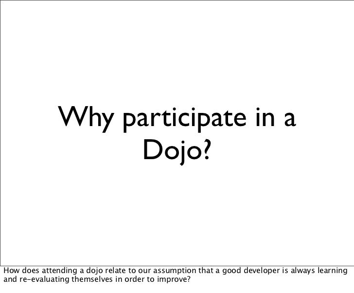 Why participate in a                   Dojo?How does attending a dojo relate to our assumption that a good developer is al...