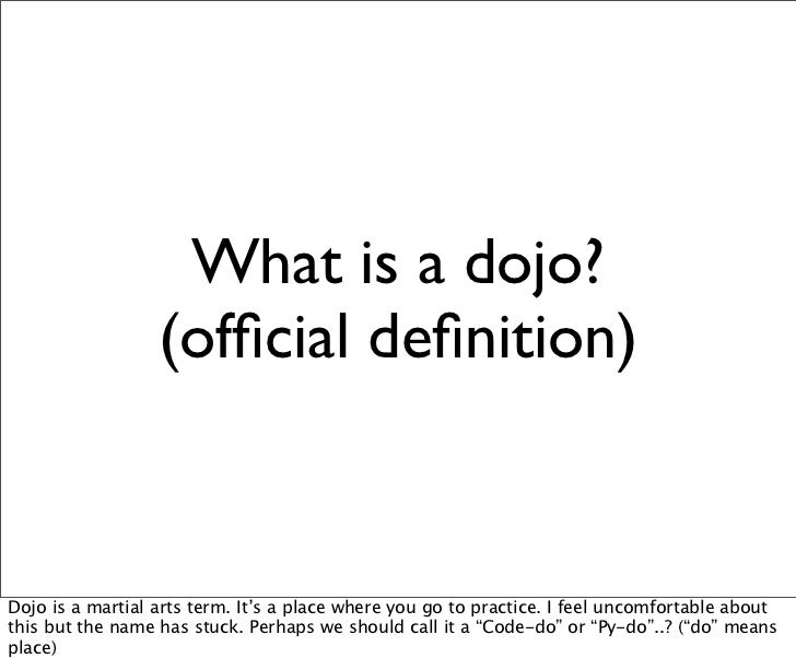 What is a dojo?                  (official definition)Dojo is a martial arts term. It's a place where you go to practice. I ...