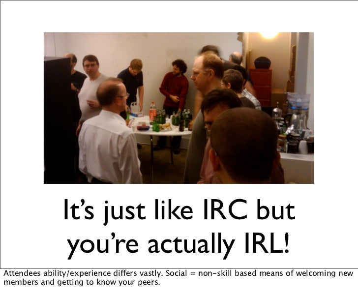 It's just like IRC but                you're actually IRL!Attendees ability/experience differs vastly. Social = non-skill ...