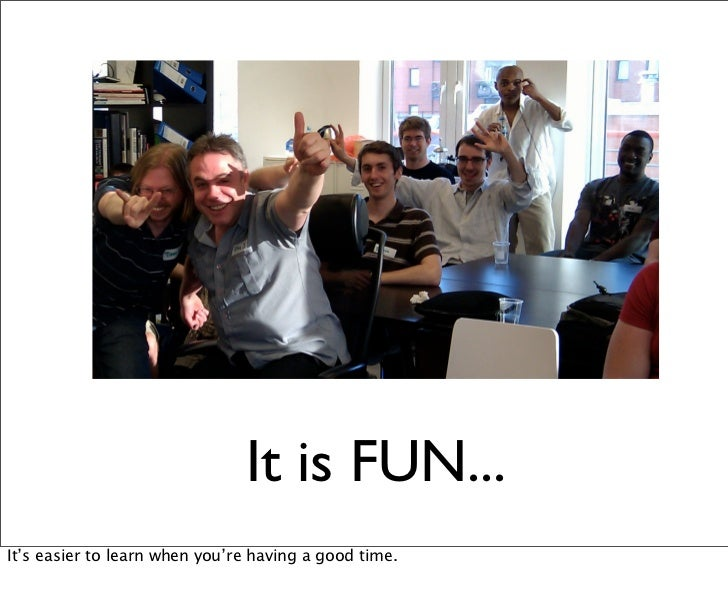 It is FUN...It's easier to learn when you're having a good time.