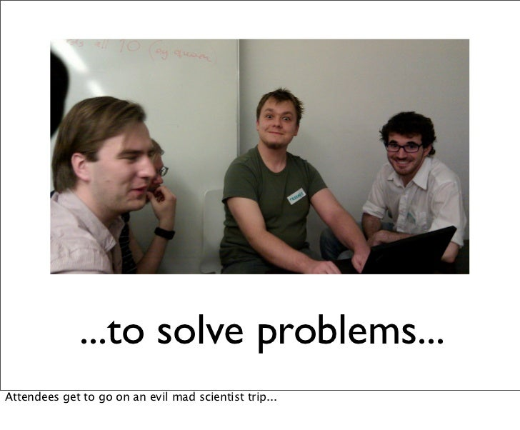 ...to solve problems...Attendees get to go on an evil mad scientist trip...