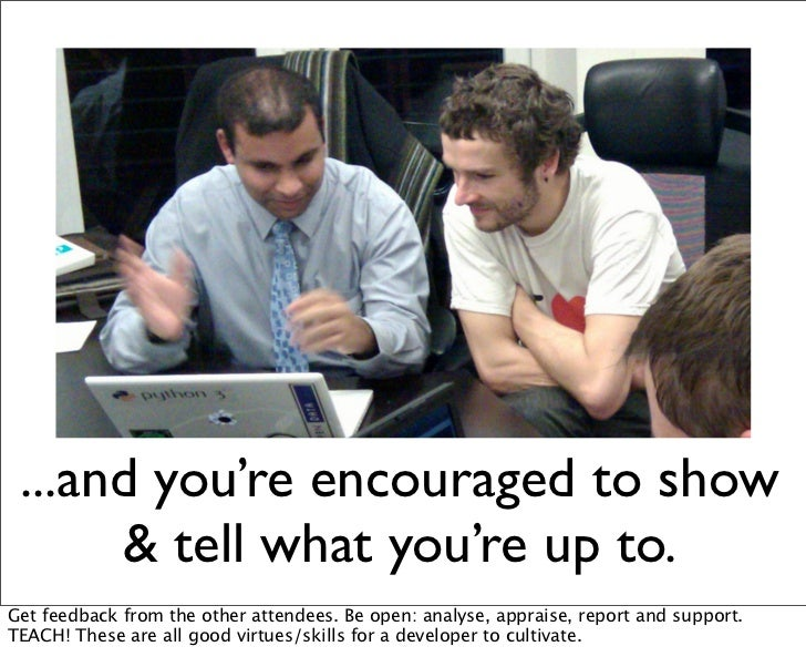 ...and you're encouraged to show      & tell what you're up to.Get feedback from the other attendees. Be open: analyse, ap...