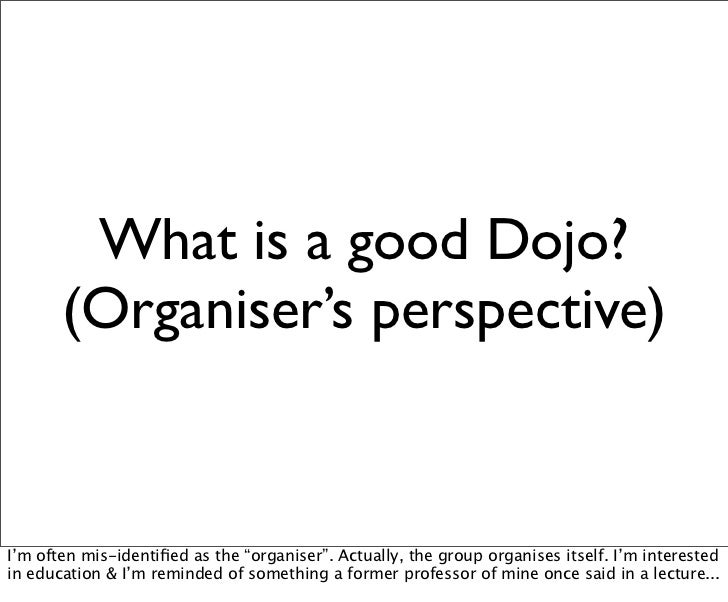 "What is a good Dojo?       (Organiser's perspective)I'm often mis-identified as the ""organiser"". Actually, the group organi..."