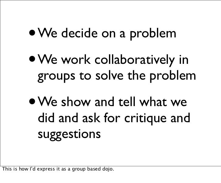 •   We decide on a problem           • We work collaboratively in               groups to solve the problem           •   ...