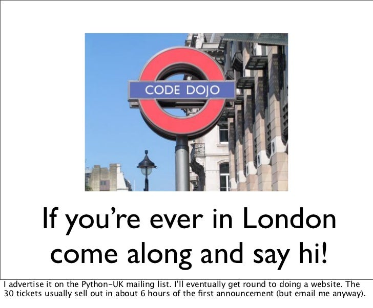 If you're ever in London          come along and say hi!I advertise it on the Python-UK mailing list. I'll eventually get ...
