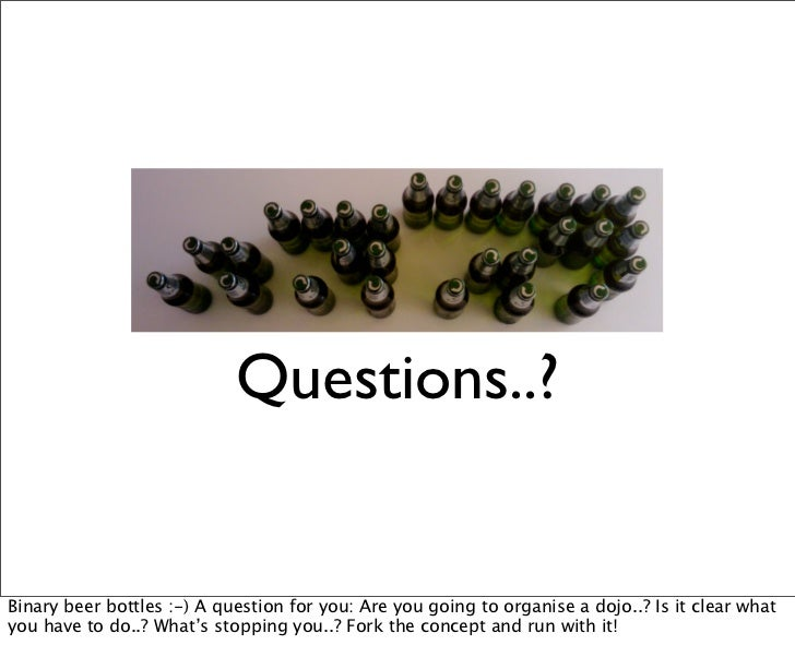 Questions..?Binary beer bottles :-) A question for you: Are you going to organise a dojo..? Is it clear whatyou have to do...