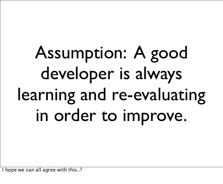 Assumption: A good          developer is always      learning and re-evaluating         in order to improve.I hope we can ...