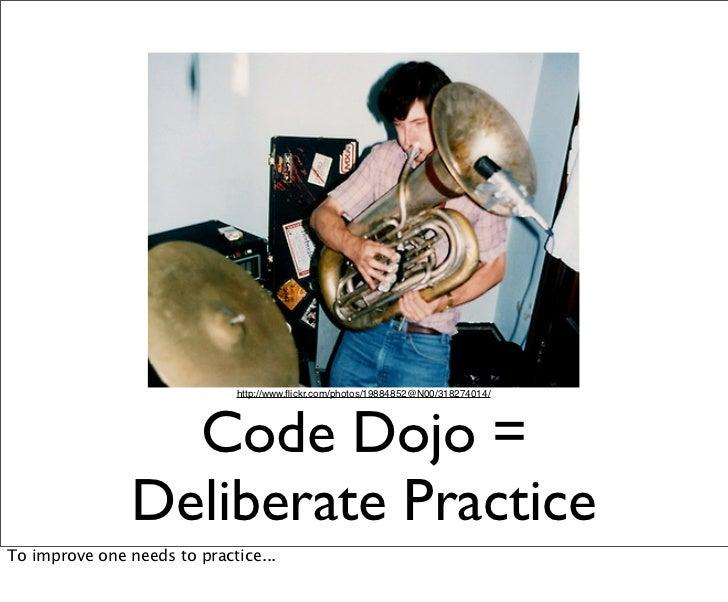 http://www.flickr.com/photos/19884852@N00/318274014/                  Code Dojo =                Deliberate PracticeTo impr...