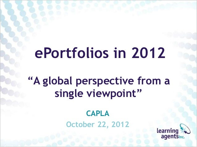 """ePortfolios in 2012""""A global perspective from a      single viewpoint""""            CAPLA       October 22, 2012"""