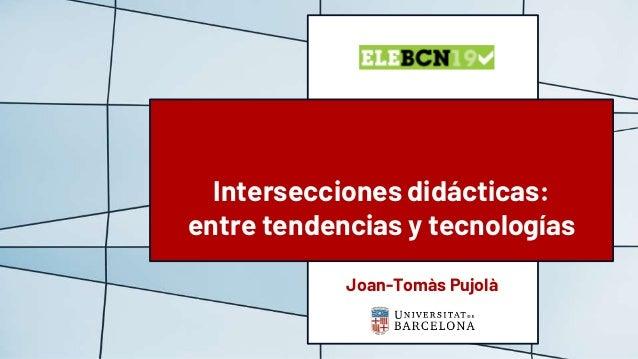 Joan-Tomàs Pujolà Intersecciones didácticas: entre tendencias y tecnologías