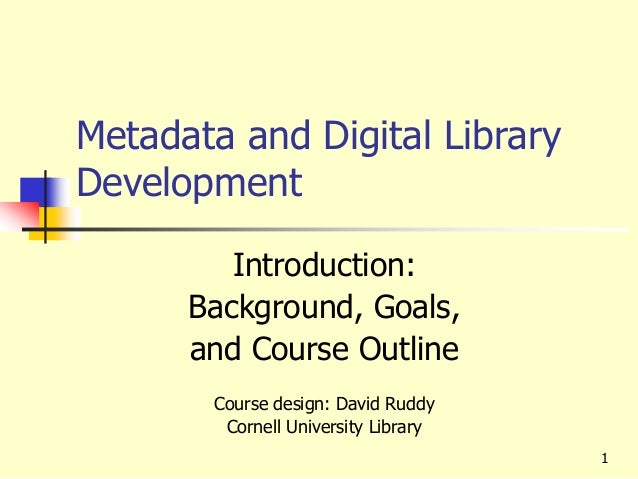 Metadata and Digital Library Development Introduction: Background, Goals, and Course Outline Course design: David Ruddy Co...