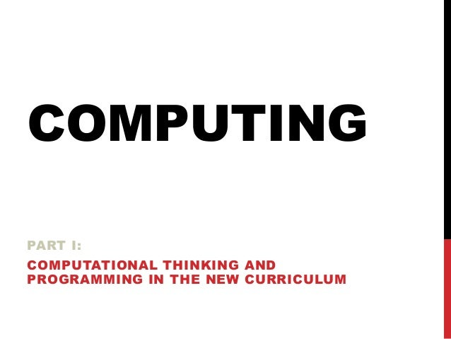 COMPUTING PART I: COMPUTATIONAL THINKING AND PROGRAMMING IN THE NEW CURRICULUM
