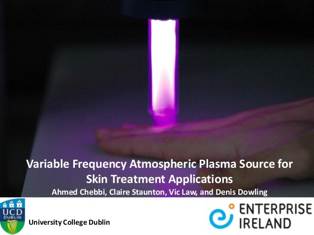Variable Frequency Atmospheric Plasma Source for Skin Treatment Applications Ahmed Chebbi, Claire Staunton, Vic Law, and D...