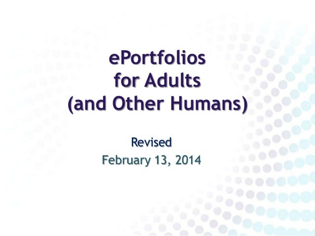 ePortfolios for Adults (and Other Humans) Revised February 13, 2014