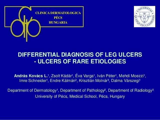 CLINICA DERMATOLOGICA PÉCS HUNGARIA DIFFERENTIAL DIAGNOSIS OF LEG ULCERS - ULCERS OF RARE ETIOLOGIES András Kovács L.¹, Zs...
