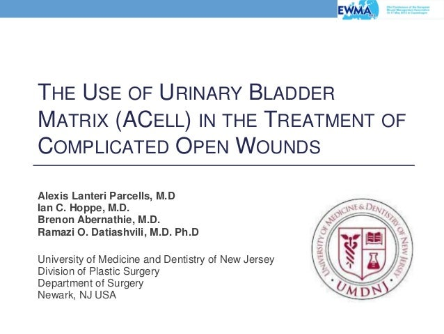 THE USE OF URINARY BLADDER MATRIX (ACELL) IN THE TREATMENT OF COMPLICATED OPEN WOUNDS Alexis Lanteri Parcells, M.D Ian C. ...