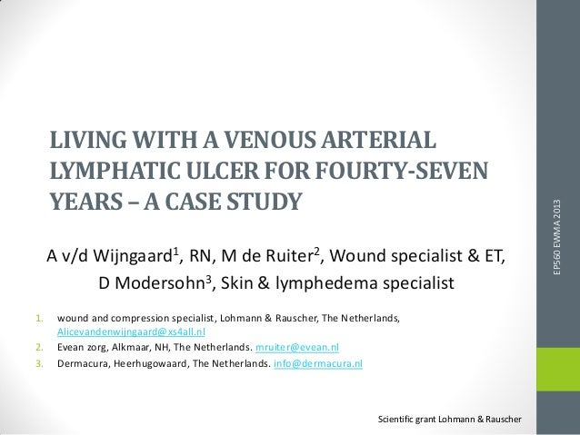 LIVING WITH A VENOUSARTERIAL LYMPHATICULCERFORFOURTY-SEVEN YEARS – A CASE STUDY A v/d Wijngaard1, RN, M de Ruiter2, Wound ...