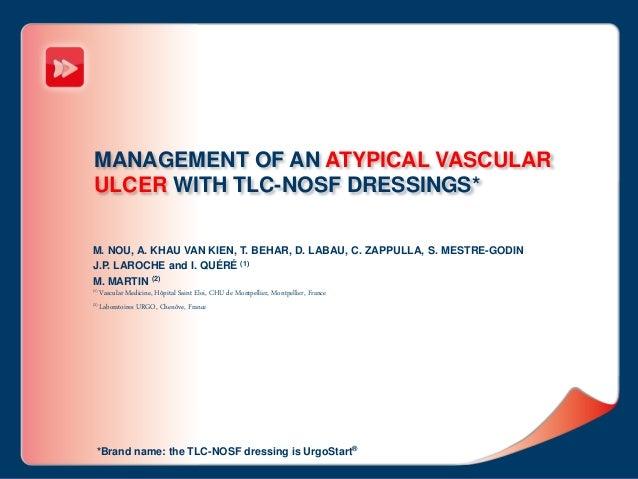 MANAGEMENT OF AN ATYPICAL VASCULAR ULCER WITH TLC-NOSF DRESSINGS* M. NOU, A. KHAU VAN KIEN, T. BEHAR, D. LABAU, C. ZAPPULL...