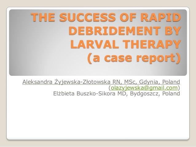 THE SUCCESS OF RAPID DEBRIDEMENT BY LARVAL THERAPY (a case report) Aleksandra Żyjewska-Złotowska RN, MSc, Gdynia, Poland (...