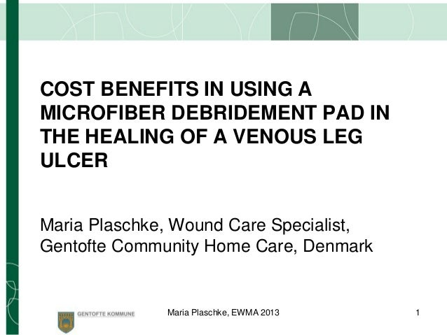 COST BENEFITS IN USING A MICROFIBER DEBRIDEMENT PAD IN THE HEALING OF A VENOUS LEG ULCER Maria Plaschke, Wound Care Specia...