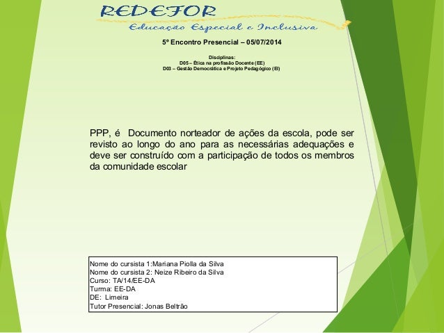 5º Encontro Presencial – 05/07/2014 Disciplinas: D05 – Ética na profissão Docente (EE) D03 – Gestão Democrática e Projeto ...