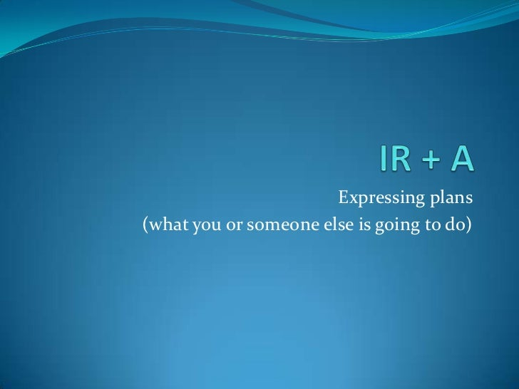 IR + A<br />Expressing plans <br />(what you or someone else is going to do)<br />