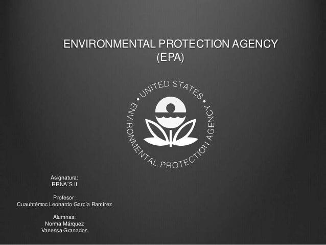 ENVIRONMENTAL PROTECTION AGENCY (EPA) Asignatura: RRNA´S II Profesor: Cuauhtémoc Leonardo García Ramírez Alumnas: Norma Má...