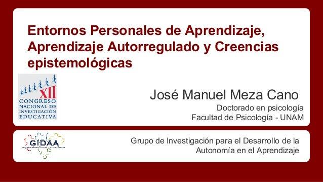 Entornos Personales de Aprendizaje, Aprendizaje Autorregulado y Creencias epistemológicas José Manuel Meza Cano Doctorado ...